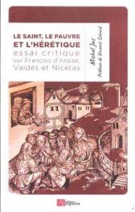 Le saint, le pauvre et l'hérétique : essai critique sur François d'Assise, le saint, le modeste Valdès de Lyon, le pauvre et le curieux Nicétas, théologien du catharisme, presque irréel